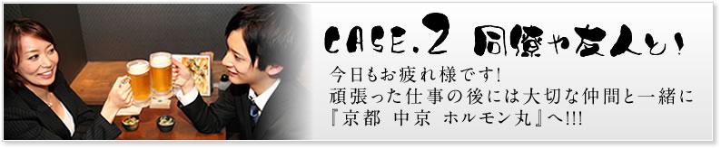 case2 同僚や友人と!今日もお疲れ様です!頑張った仕事の後には大切な仲間と一緒に『京都 中京 ホルモン丸』へ!!!